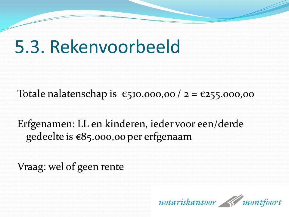 5.3. Rekenvoorbeeld Totale nalatenschap is €510.000,00 / 2 = €255.000,00.