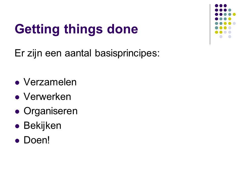 Getting things done Er zijn een aantal basisprincipes: Verzamelen