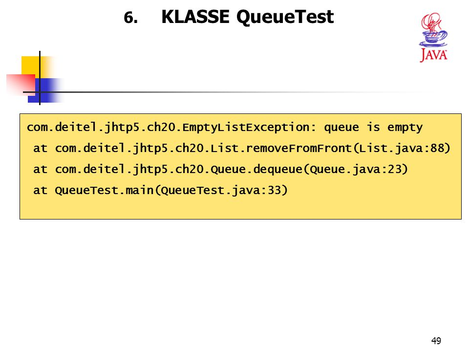6. KLASSE QueueTest com.deitel.jhtp5.ch20.EmptyListException: queue is empty. at com.deitel.jhtp5.ch20.List.removeFromFront(List.java:88)