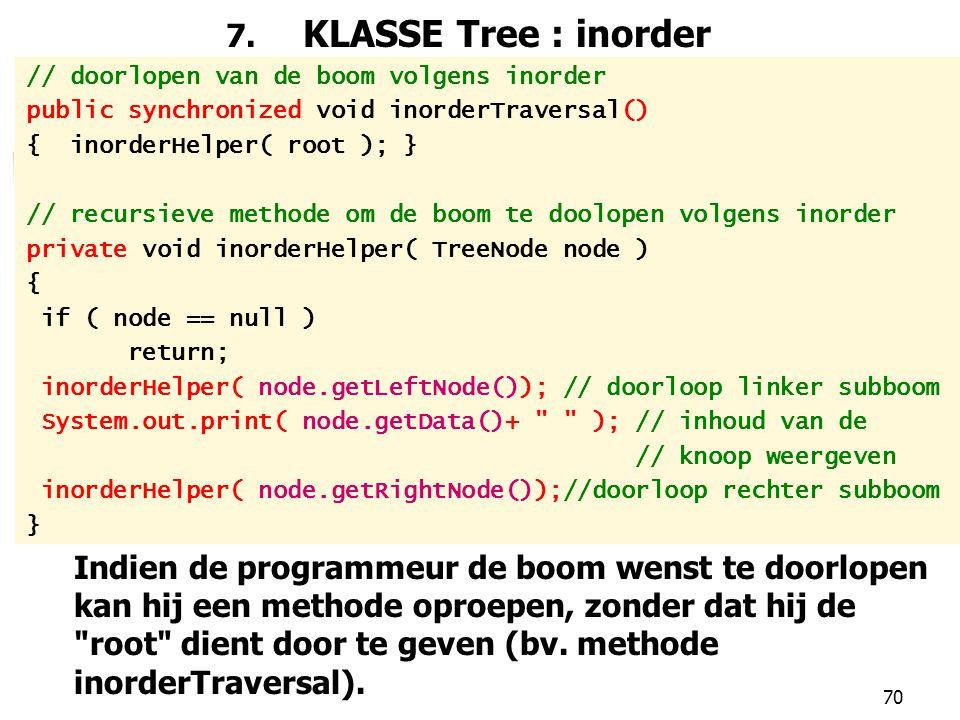 7. KLASSE Tree : inorder // doorlopen van de boom volgens inorder. public synchronized void inorderTraversal()