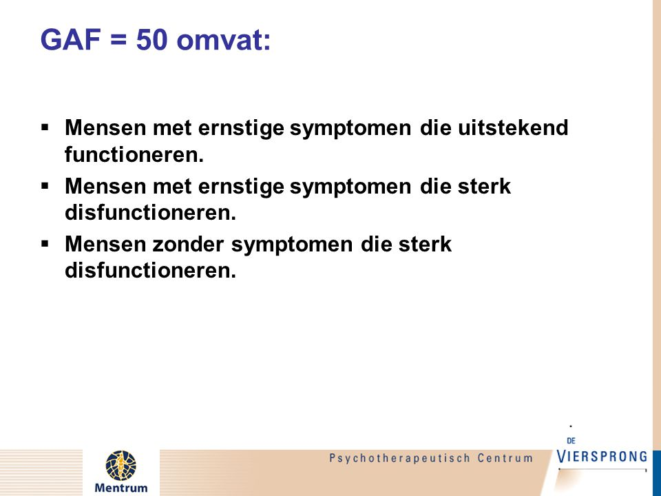 GAF = 50 omvat: Mensen met ernstige symptomen die uitstekend functioneren. Mensen met ernstige symptomen die sterk disfunctioneren.