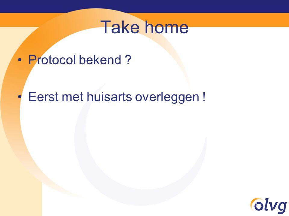Take home Protocol bekend Eerst met huisarts overleggen !