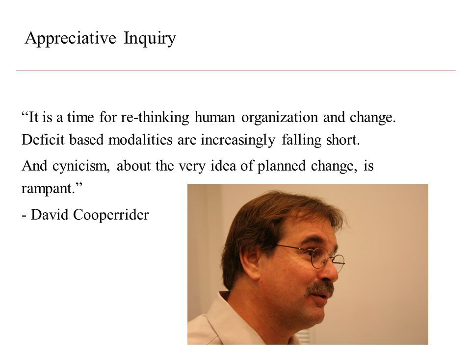 Appreciative Inquiry It is a time for re-thinking human organization and change. Deficit based modalities are increasingly falling short.