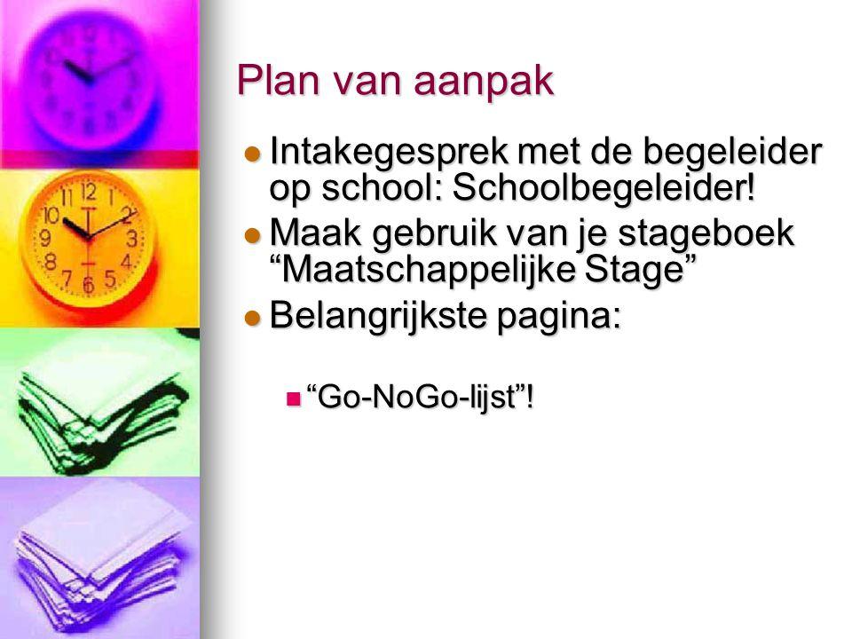 Plan van aanpak Intakegesprek met de begeleider op school: Schoolbegeleider! Maak gebruik van je stageboek Maatschappelijke Stage