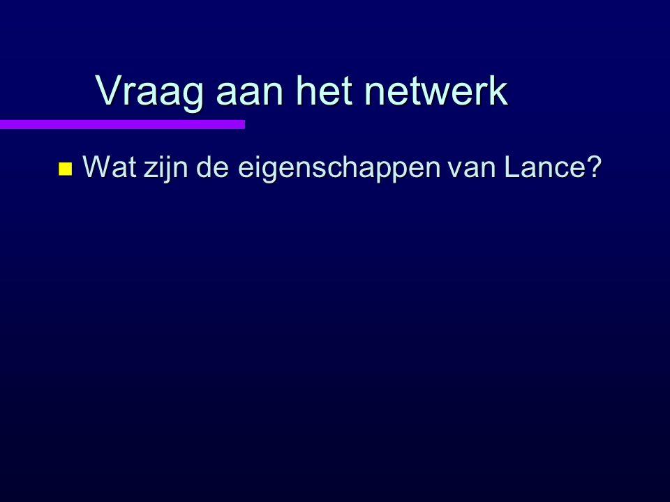 Vraag aan het netwerk Wat zijn de eigenschappen van Lance