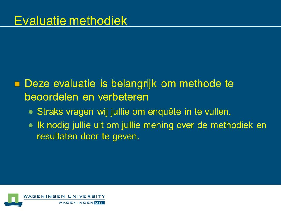 Evaluatie methodiek Deze evaluatie is belangrijk om methode te beoordelen en verbeteren. Straks vragen wij jullie om enquête in te vullen.