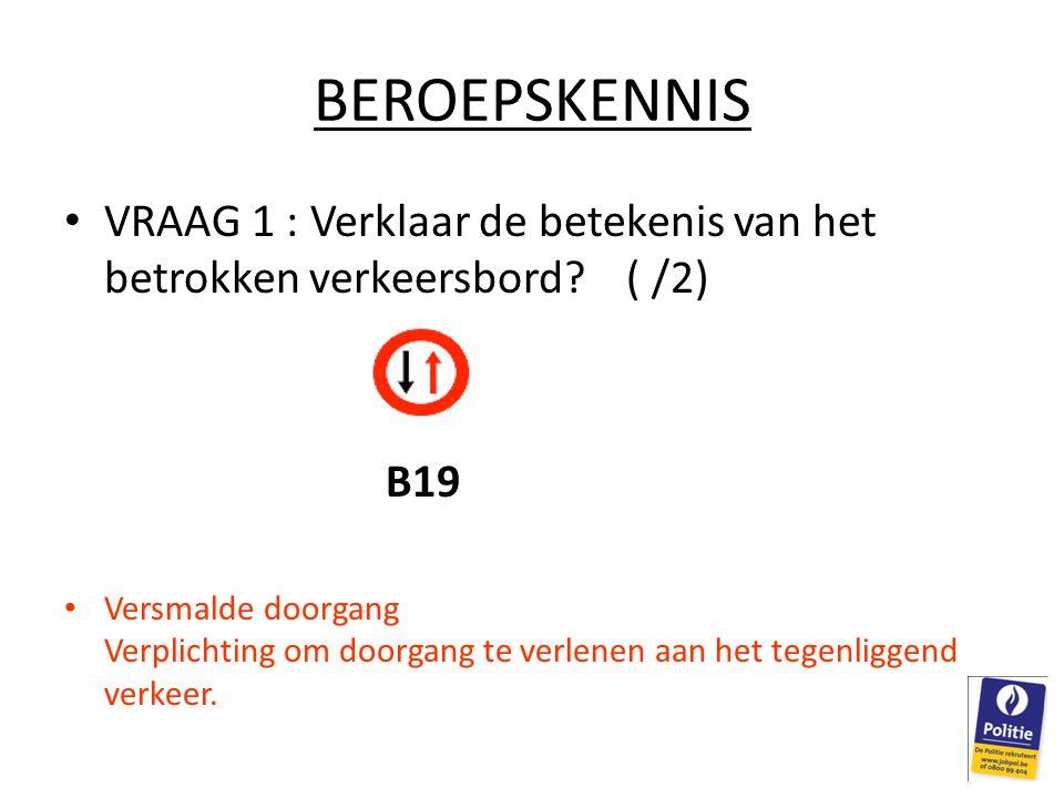 BEROEPSKENNIS VRAAG 1 : Verklaar de betekenis van het betrokken verkeersbord ( /2) B19.
