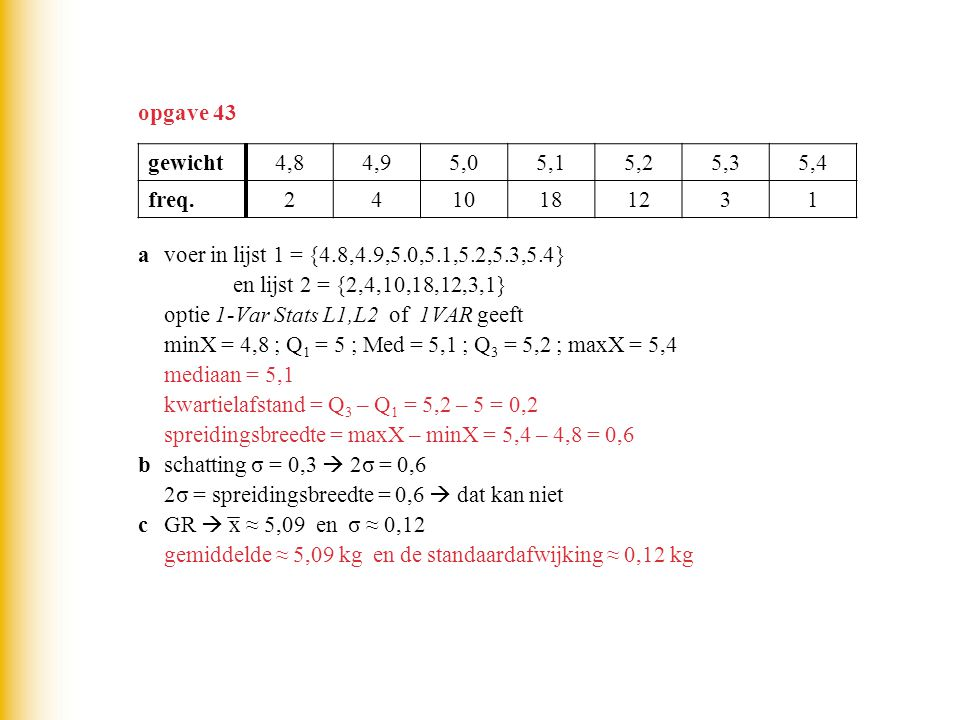 opgave 43 gewicht. 4,8. 4,9. 5,0. 5,1. 5,2. 5,3. 5,4. freq. 2. 4. 10. 18. 12. 3. 1. a voer in lijst 1 = {4.8,4.9,5.0,5.1,5.2,5.3,5.4}