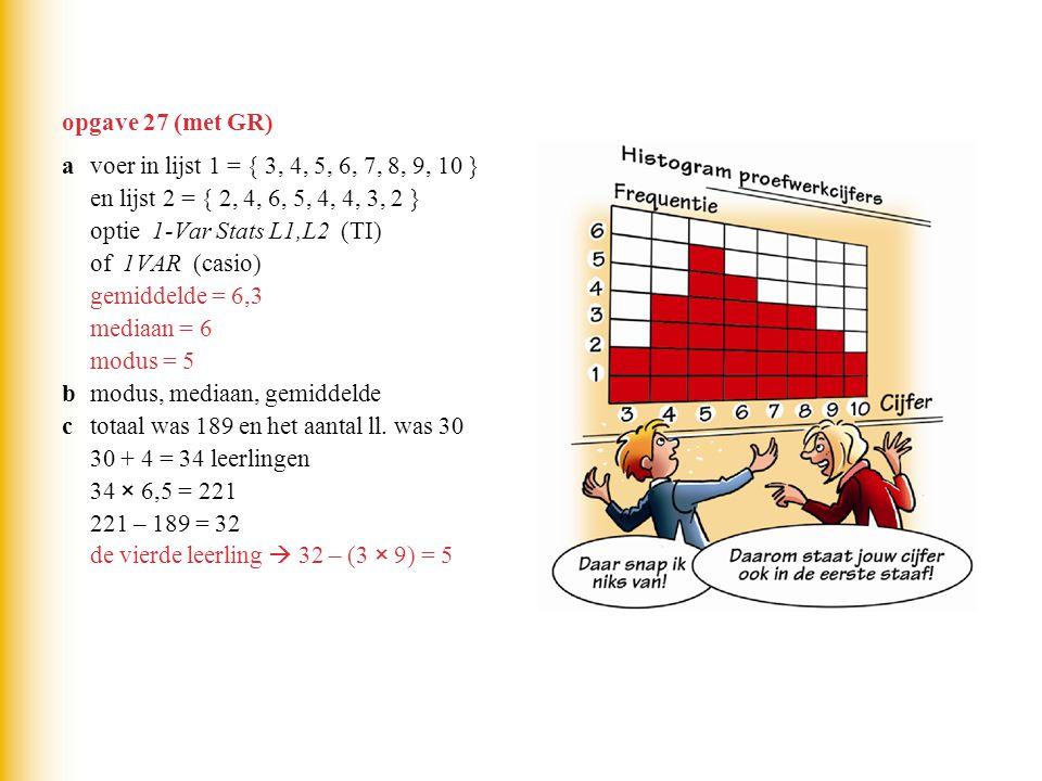 opgave 27 (met GR) a voer in lijst 1 = { 3, 4, 5, 6, 7, 8, 9, 10 } en lijst 2 = { 2, 4, 6, 5, 4, 4, 3, 2 }