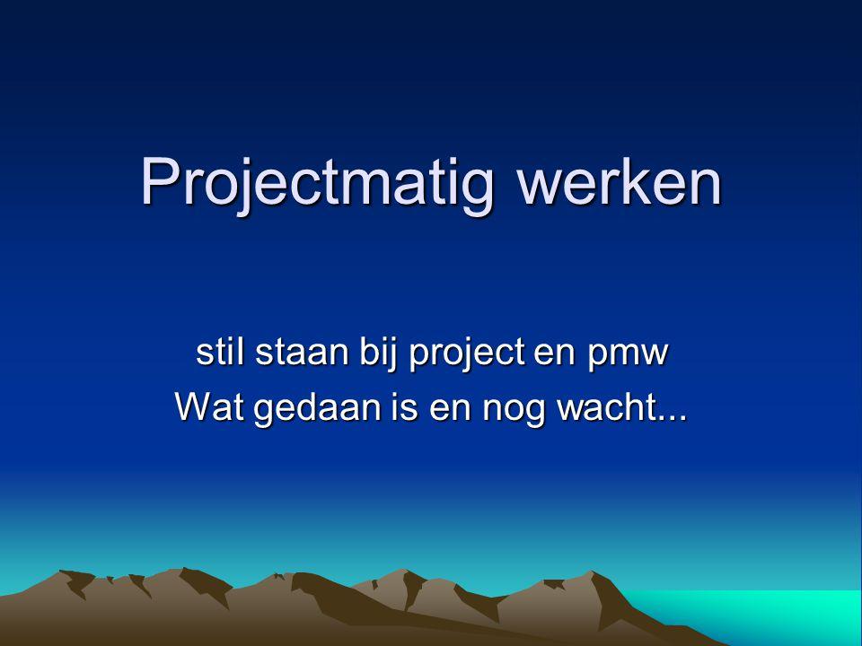 stiI staan bij project en pmw Wat gedaan is en nog wacht...