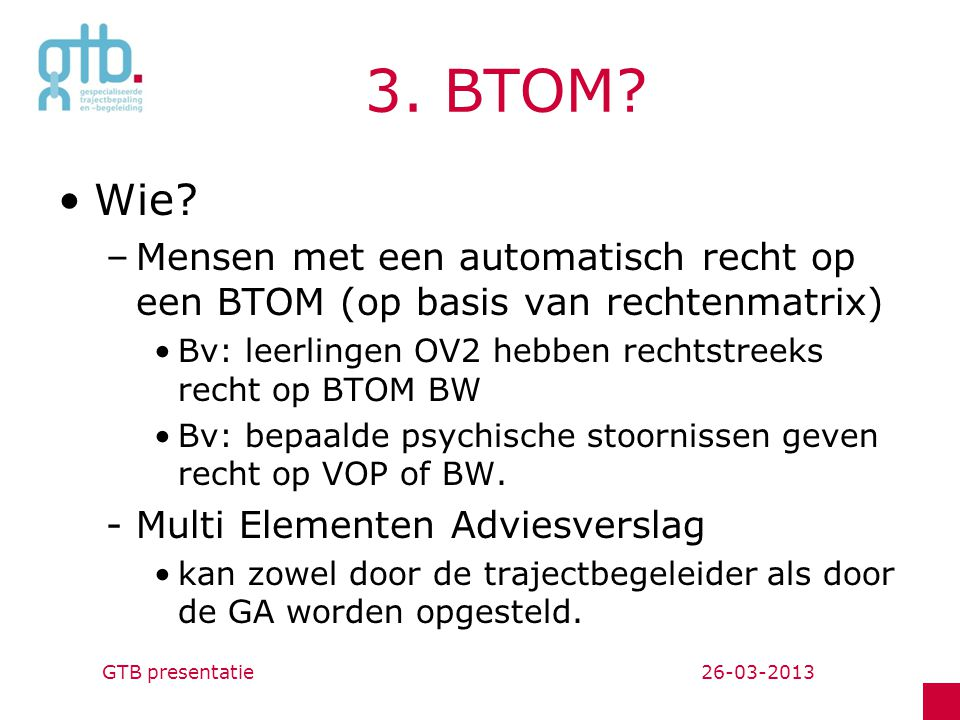 3. BTOM Wie Mensen met een automatisch recht op een BTOM (op basis van rechtenmatrix) Bv: leerlingen OV2 hebben rechtstreeks recht op BTOM BW.