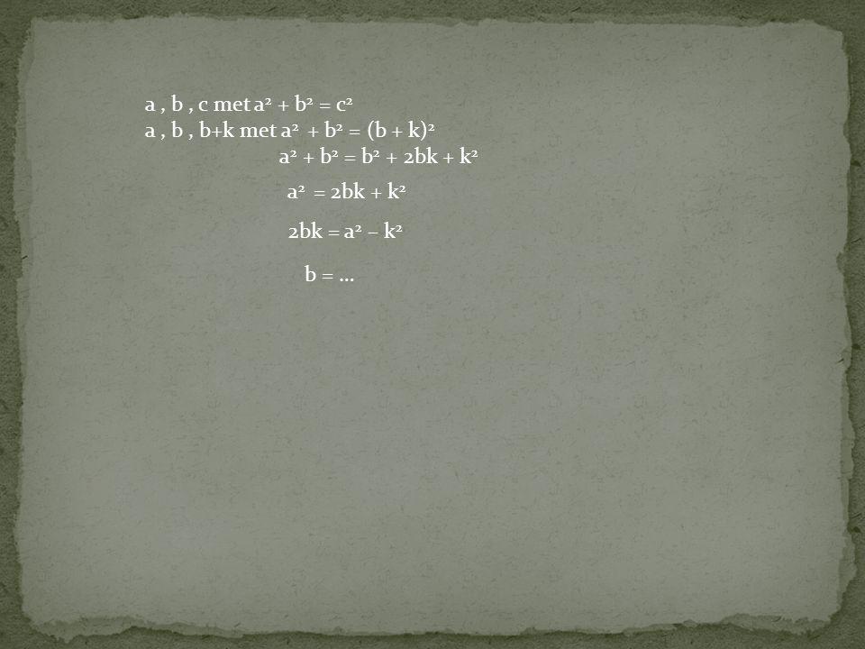 a , b , c met a2 + b2 = c2 a , b , b+k met a2 + b2 = (b + k)2. a2 + b2 = b2 + 2bk + k2. a2 = 2bk + k2.