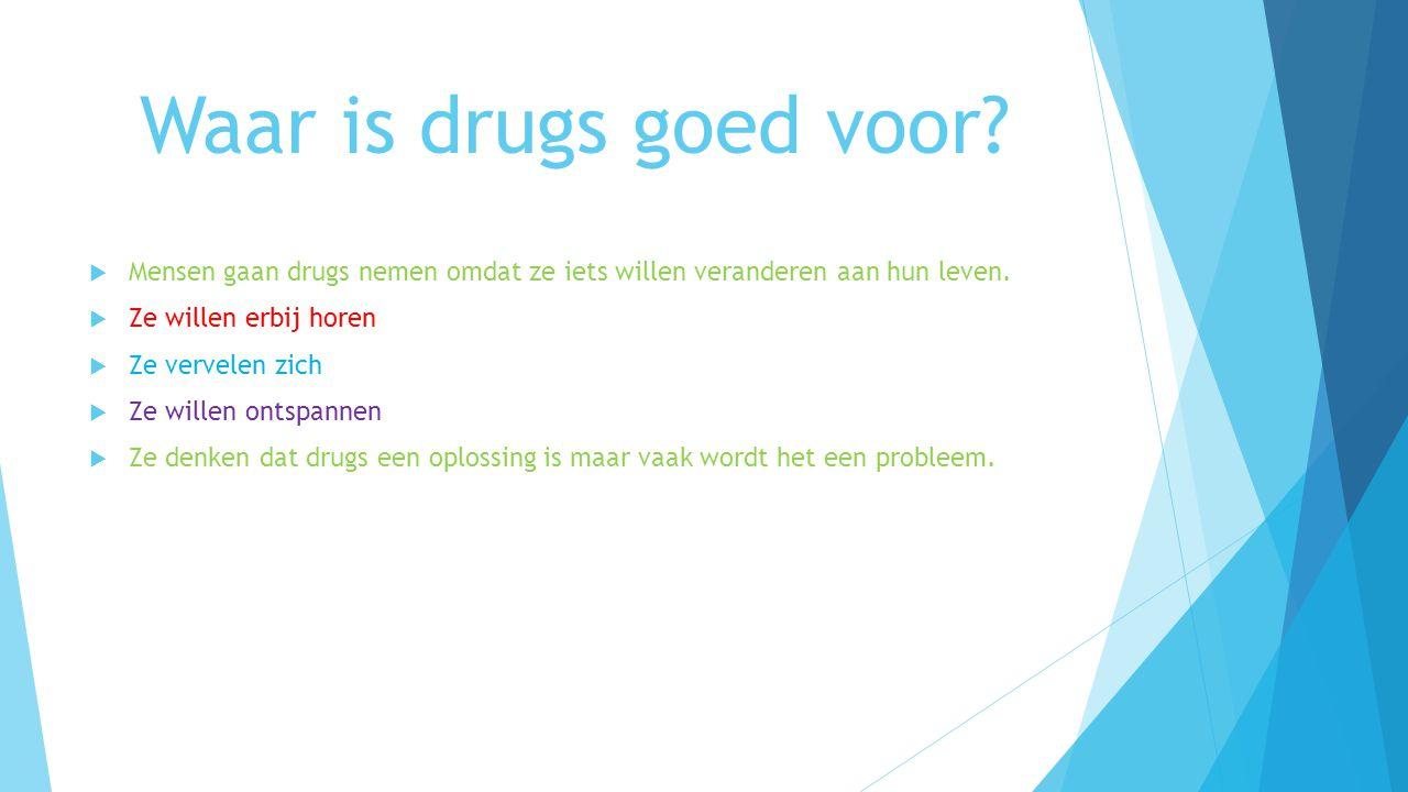 Waar is drugs goed voor Mensen gaan drugs nemen omdat ze iets willen veranderen aan hun leven. Ze willen erbij horen.