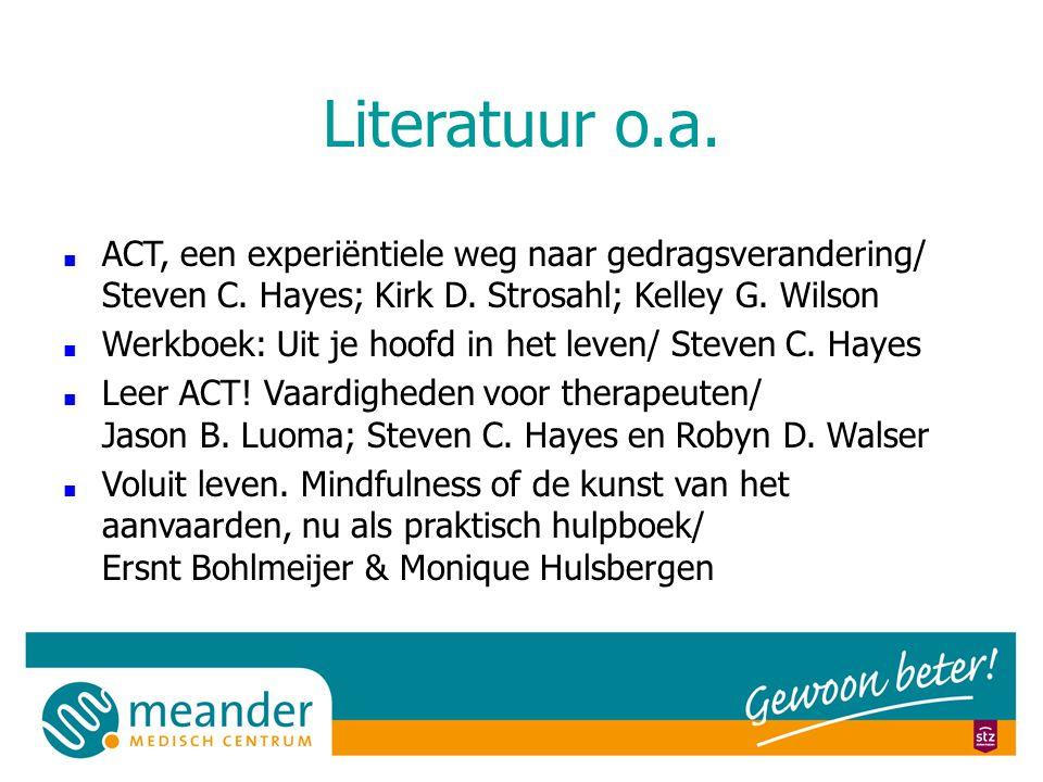 Literatuur o.a. ACT, een experiëntiele weg naar gedragsverandering/ Steven C. Hayes; Kirk D. Strosahl; Kelley G. Wilson.