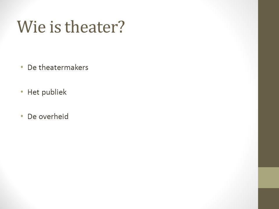 Wie is theater De theatermakers Het publiek De overheid