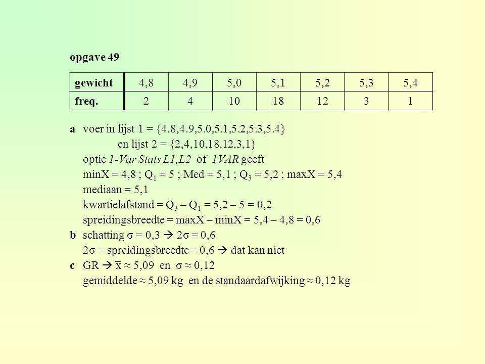 opgave 49 gewicht. 4,8. 4,9. 5,0. 5,1. 5,2. 5,3. 5,4. freq. 2. 4. 10. 18. 12. 3. 1. a voer in lijst 1 = {4.8,4.9,5.0,5.1,5.2,5.3,5.4}