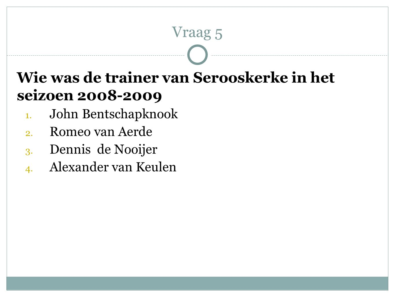 Vraag 5 Wie was de trainer van Serooskerke in het seizoen 2008-2009
