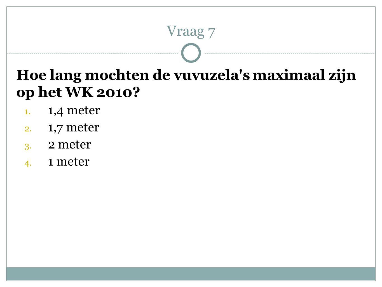 Vraag 7 Hoe lang mochten de vuvuzela s maximaal zijn op het WK 2010