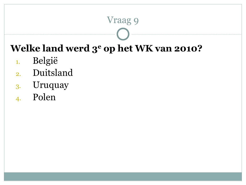 Vraag 9 Welke land werd 3e op het WK van 2010 België Duitsland