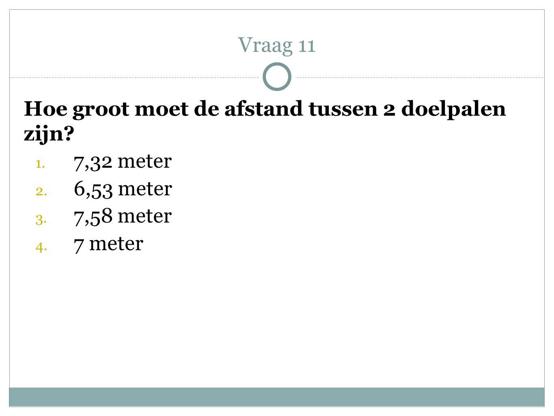 Vraag 11 Hoe groot moet de afstand tussen 2 doelpalen zijn 7,32 meter