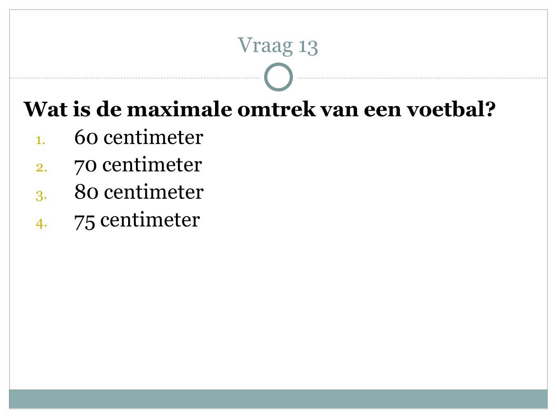 Vraag 13 Wat is de maximale omtrek van een voetbal 60 centimeter