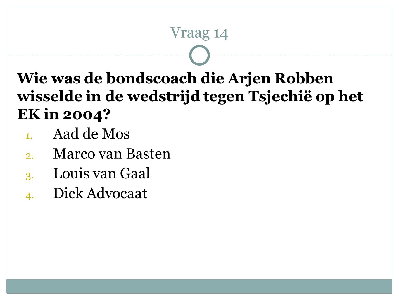 Vraag 14 Wie was de bondscoach die Arjen Robben wisselde in de wedstrijd tegen Tsjechië op het EK in 2004