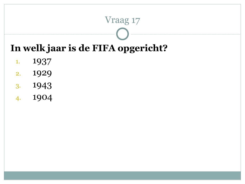 Vraag 17 In welk jaar is de FIFA opgericht 1937 1929 1943 1904