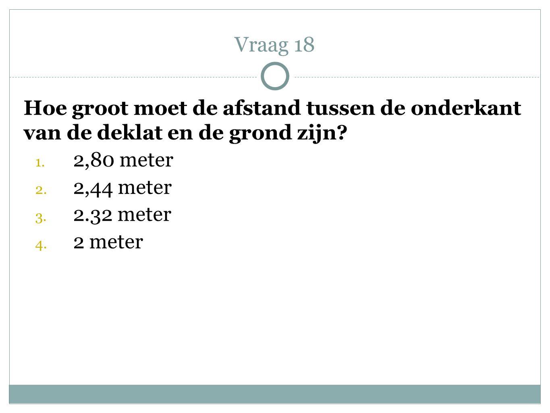 Vraag 18 Hoe groot moet de afstand tussen de onderkant van de deklat en de grond zijn 2,80 meter.