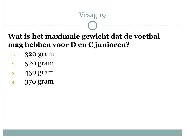 Vraag 19 Wat is het maximale gewicht dat de voetbal mag hebben voor D en C junioren 320 gram. 520 gram.