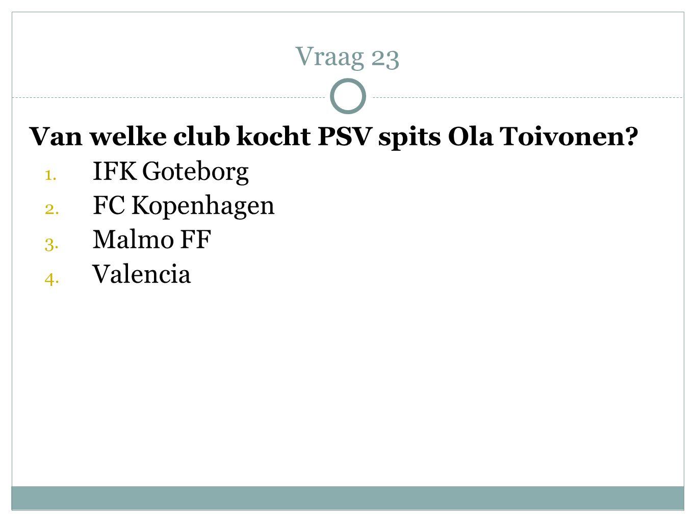 Vraag 23 Van welke club kocht PSV spits Ola Toivonen IFK Goteborg
