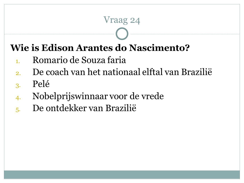 Vraag 24 Wie is Edison Arantes do Nascimento Romario de Souza faria