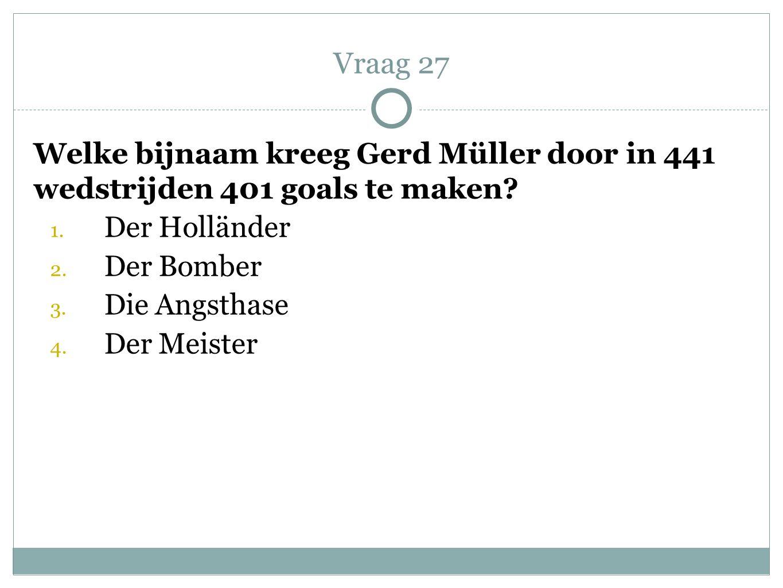 Vraag 27 Welke bijnaam kreeg Gerd Müller door in 441 wedstrijden 401 goals te maken Der Holländer.