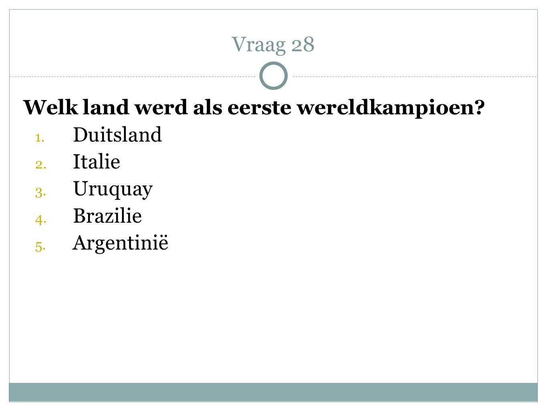 Vraag 28 Welk land werd als eerste wereldkampioen Duitsland Italie