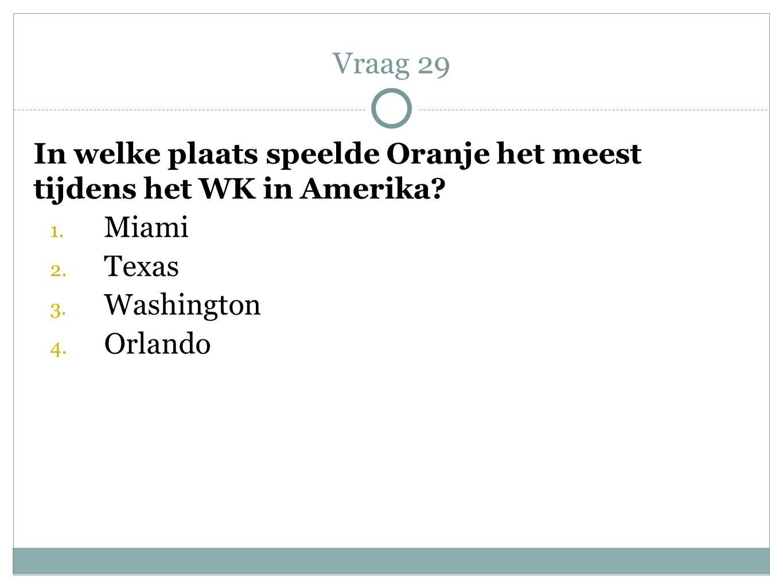 Vraag 29 In welke plaats speelde Oranje het meest tijdens het WK in Amerika Miami. Texas. Washington.