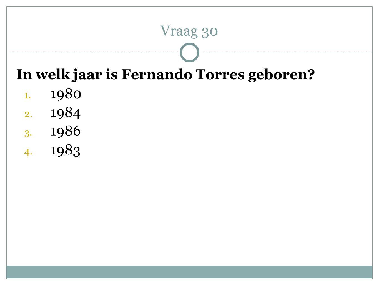 Vraag 30 In welk jaar is Fernando Torres geboren 1980 1984 1986 1983