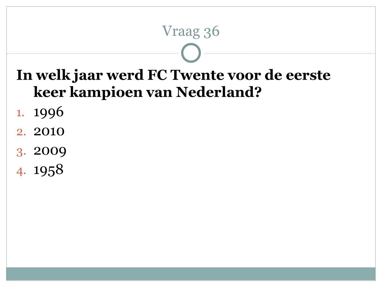 Vraag 36 In welk jaar werd FC Twente voor de eerste keer kampioen van Nederland 1996. 2010. 2009.