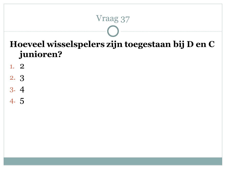 Vraag 37 Hoeveel wisselspelers zijn toegestaan bij D en C junioren 2