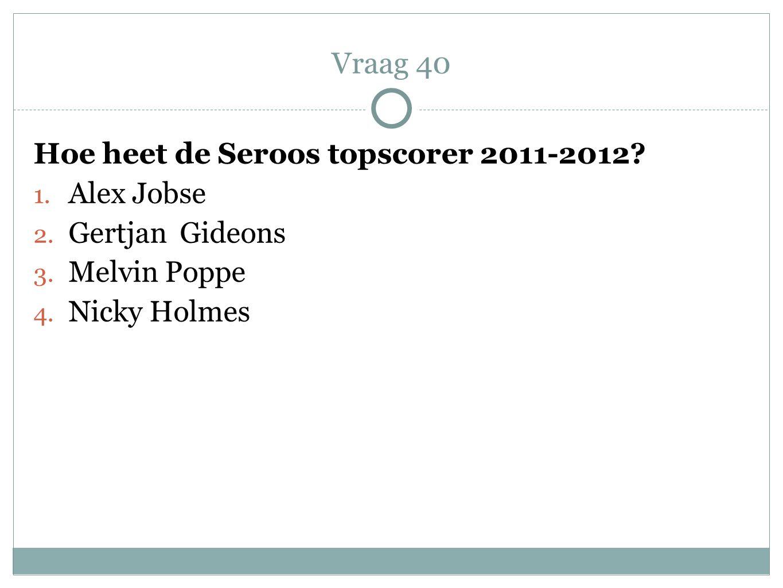 Vraag 40 Hoe heet de Seroos topscorer 2011-2012 Alex Jobse