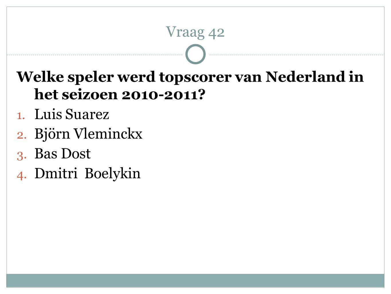 Vraag 42 Welke speler werd topscorer van Nederland in het seizoen 2010-2011 Luis Suarez. Björn Vleminckx.