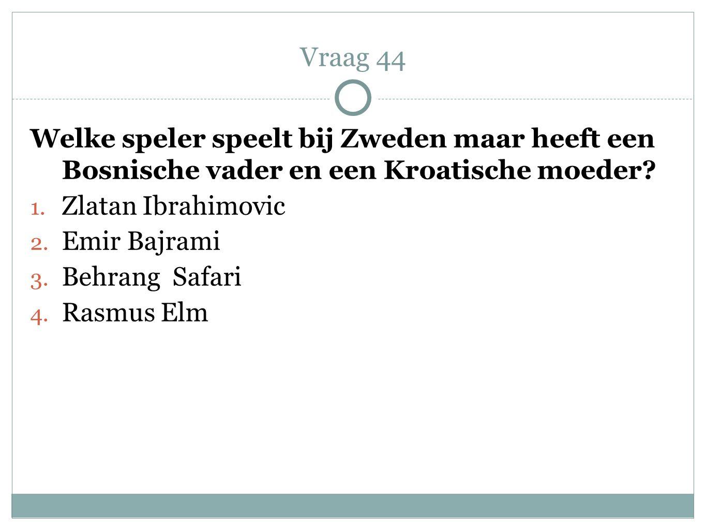 Vraag 44 Welke speler speelt bij Zweden maar heeft een Bosnische vader en een Kroatische moeder Zlatan Ibrahimovic.