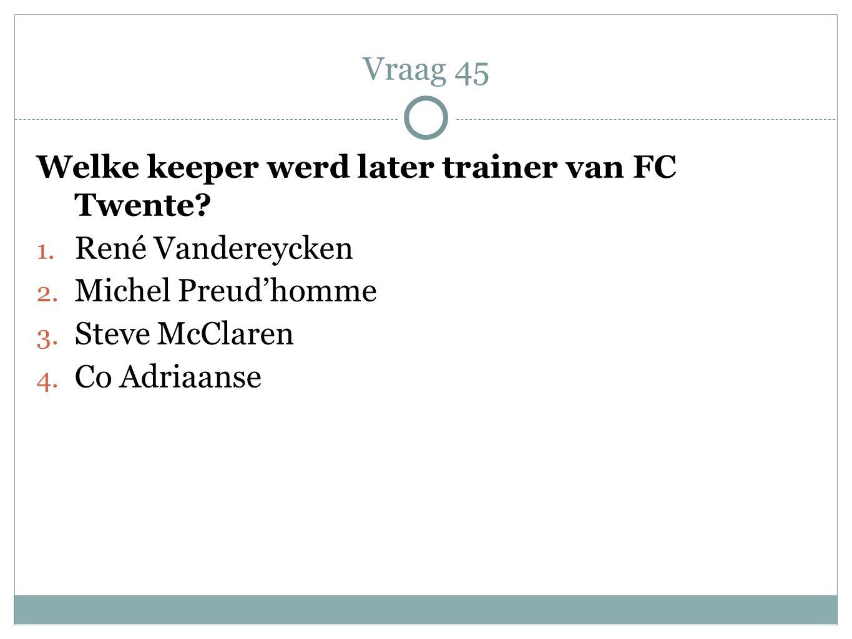 Vraag 45 Welke keeper werd later trainer van FC Twente