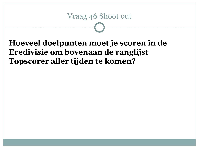 Vraag 46 Shoot out Hoeveel doelpunten moet je scoren in de Eredivisie om bovenaan de ranglijst Topscorer aller tijden te komen