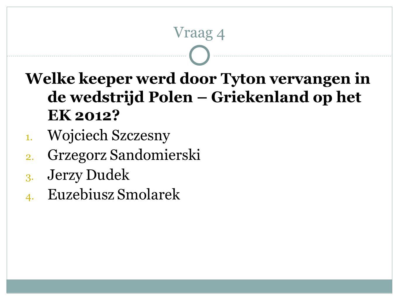 Vraag 4 Welke keeper werd door Tyton vervangen in de wedstrijd Polen – Griekenland op het EK 2012