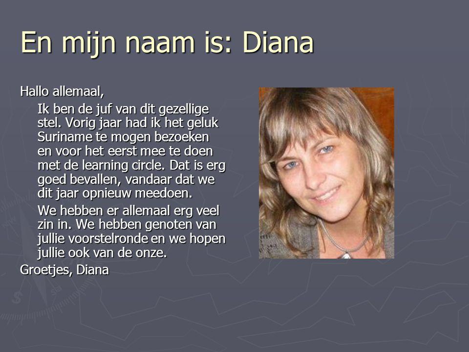 En mijn naam is: Diana Hallo allemaal,
