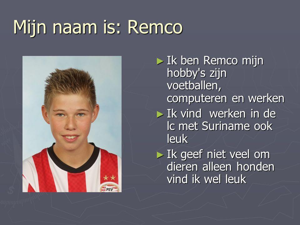 Mijn naam is: Remco Ik ben Remco mijn hobby s zijn voetballen, computeren en werken. Ik vind werken in de lc met Suriname ook leuk.