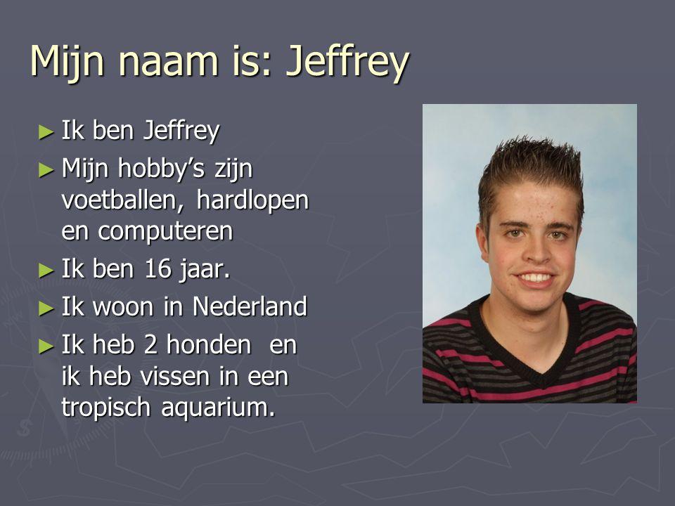 Mijn naam is: Jeffrey Ik ben Jeffrey