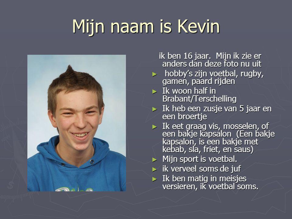 Mijn naam is Kevin ik ben 16 jaar. Mijn ik zie er anders dan deze foto nu uit. hobby's zijn voetbal, rugby, gamen, paard rijden.
