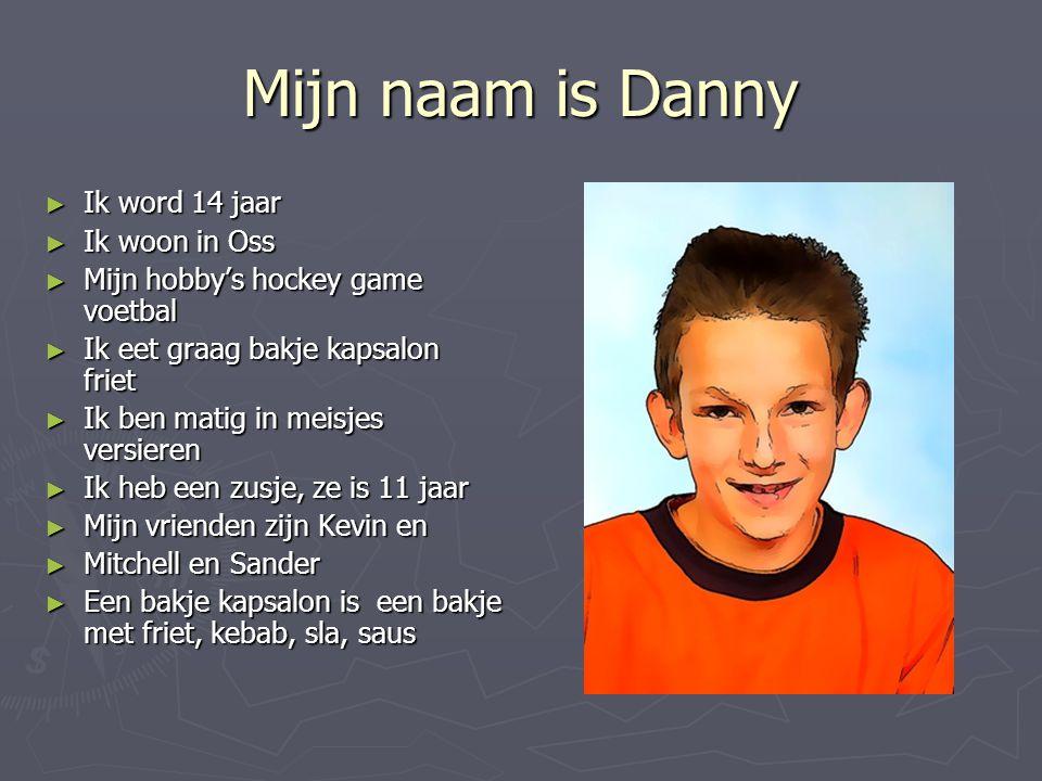 Mijn naam is Danny Ik word 14 jaar Ik woon in Oss