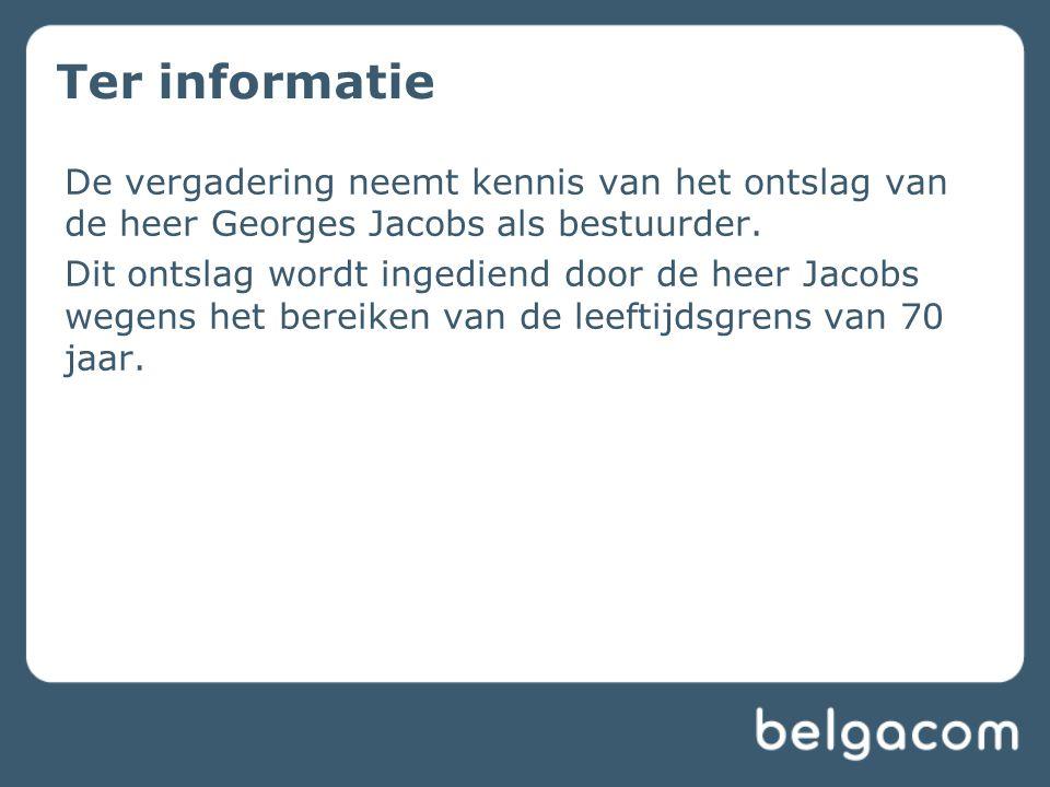 Ter informatie De vergadering neemt kennis van het ontslag van de heer Georges Jacobs als bestuurder.