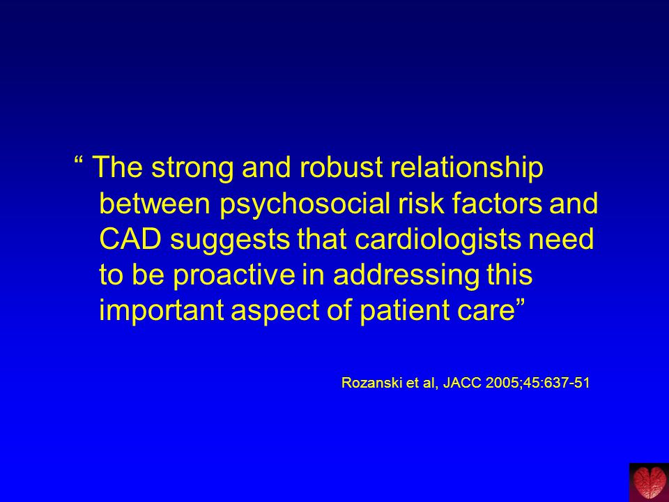 The strong and robust relationship between psychosocial risk factors and CAD suggests that cardiologists need to be proactive in addressing this important aspect of patient care
